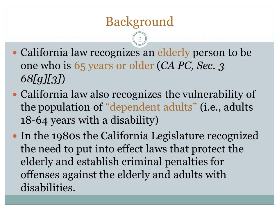 Background California law recognizes an elderly person to be one who is 65 years or older (CA PC, Sec. 3 68[g][3])